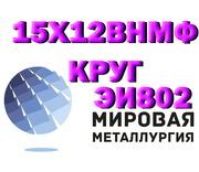 Круг сталь 15х12внмф (ЭИ802),  Круг сталь 15х12н2мвфаб (ЭИ802)